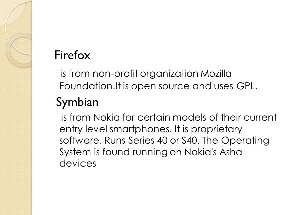 Firefox is from non-profit organization Mozilla Foundation.It is open source and uses GPL. Symbian.