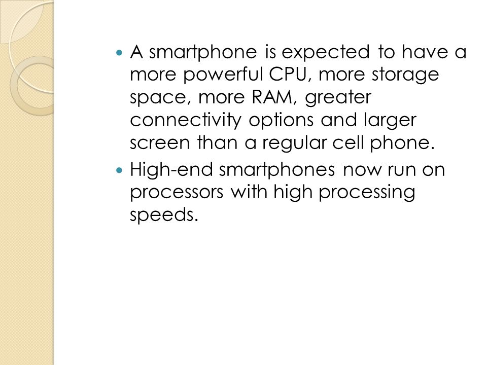 A smartphone is expected to have a more powerful CPU, more storage space, more RAM, greater connectivity options and larger screen than a regular cell phone.