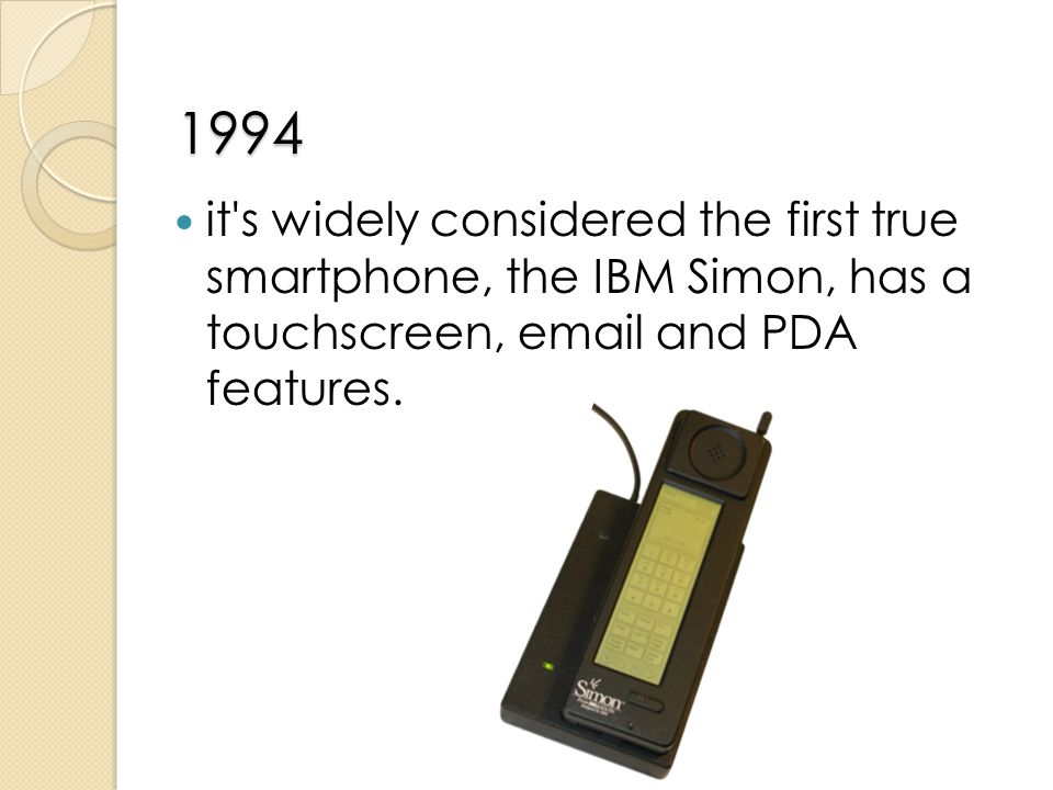 1994 it s widely considered the first true smartphone, the IBM Simon, has a touchscreen, email and PDA features.
