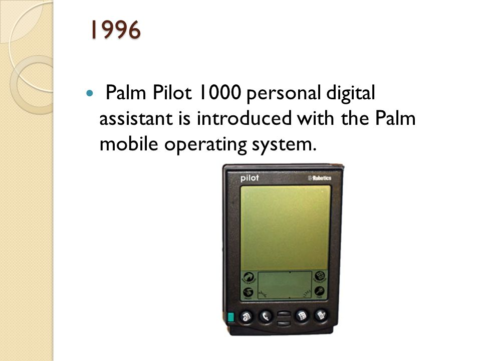 1996 Palm Pilot 1000 personal digital assistant is introduced with the Palm mobile operating system.