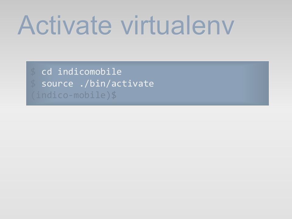 Activate virtualenv $ cd indicomobile $ source ./bin/activate
