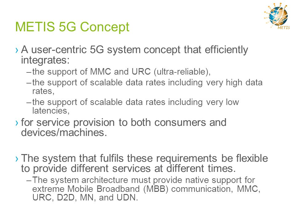 METIS 5G Concept A user-centric 5G system concept that efficiently integrates: the support of MMC and URC (ultra-reliable),