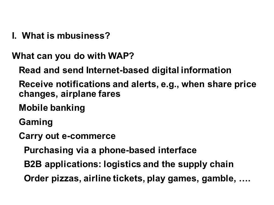 I. What is mbusiness What can you do with WAP Read and send Internet-based digital information.