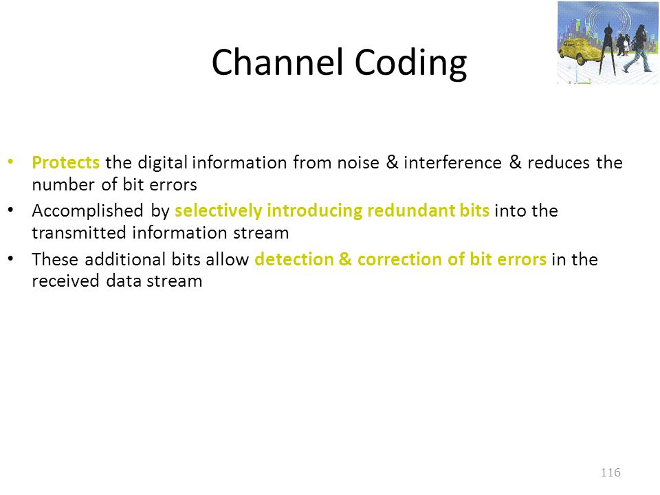 Channel Coding Protects the digital information from noise & interference & reduces the number of bit errors.