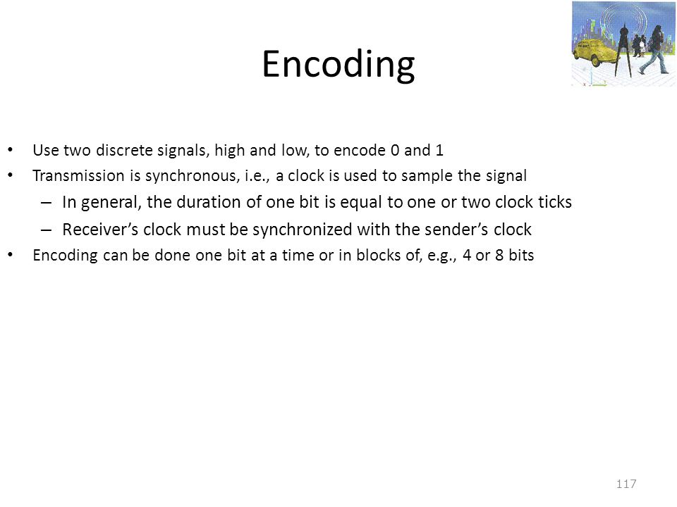 Encoding Use two discrete signals, high and low, to encode 0 and 1. Transmission is synchronous, i.e., a clock is used to sample the signal.