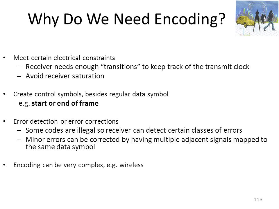 Why Do We Need Encoding Meet certain electrical constraints. Receiver needs enough transitions to keep track of the transmit clock.