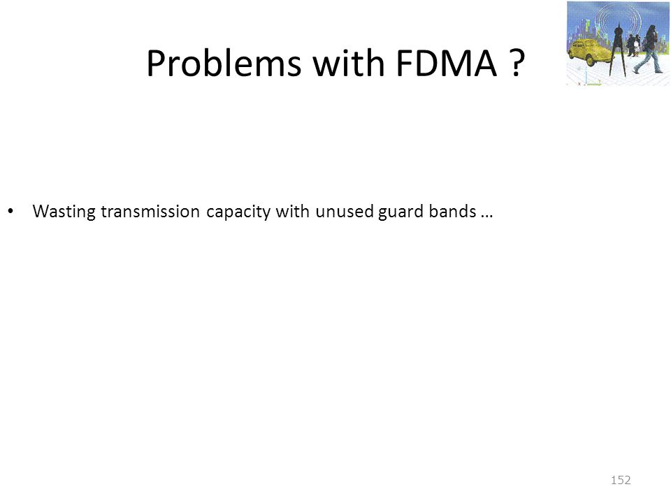 Problems with FDMA Wasting transmission capacity with unused guard bands …