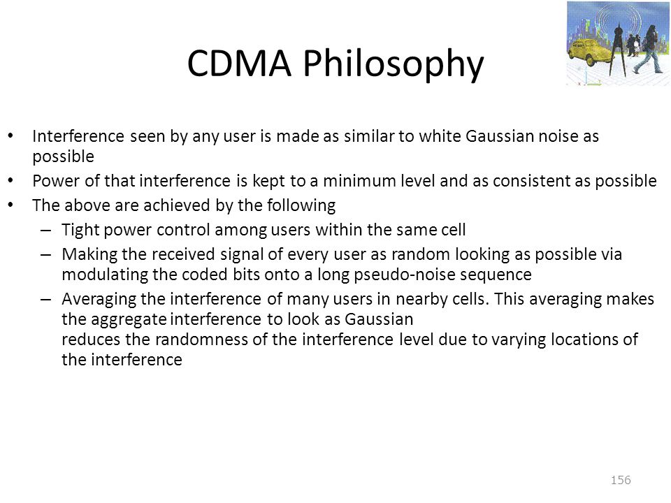 CDMA Philosophy Interference seen by any user is made as similar to white Gaussian noise as possible.