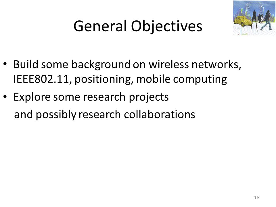 General Objectives Build some background on wireless networks, IEEE802.11, positioning, mobile computing.