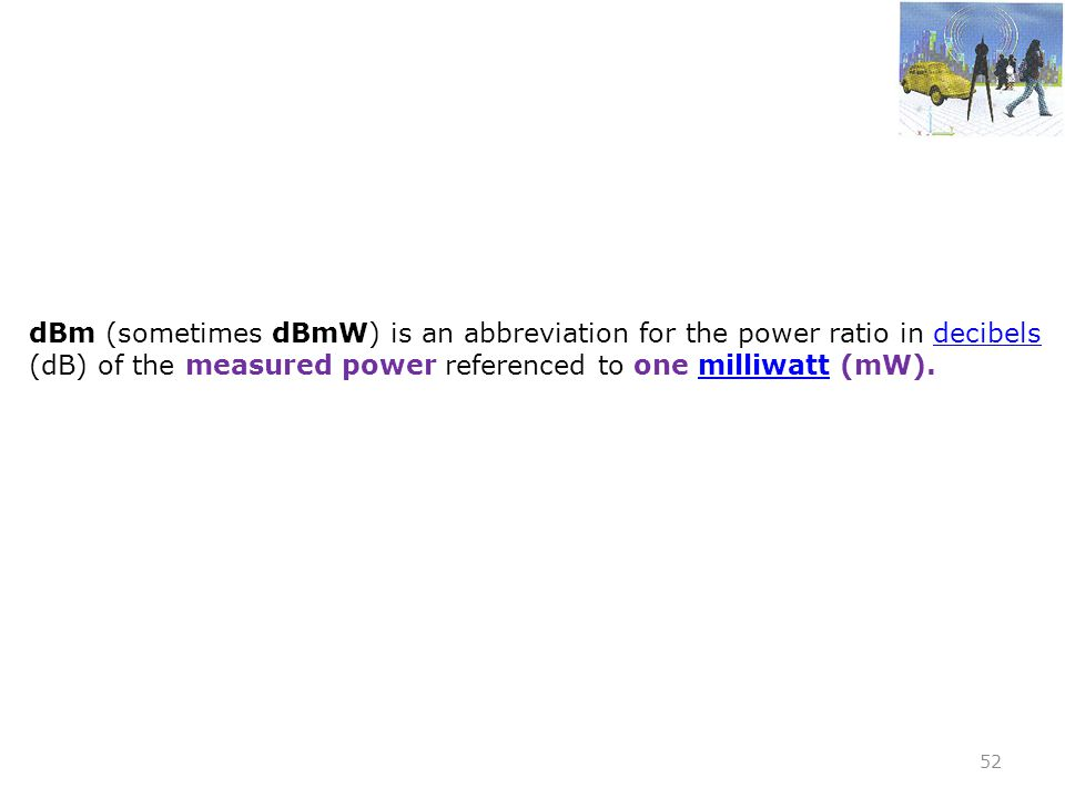 dBm (sometimes dBmW) is an abbreviation for the power ratio in decibels (dB) of the measured power referenced to one milliwatt (mW).