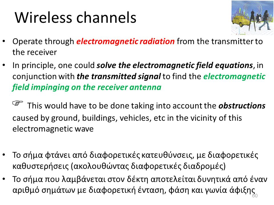 Wireless channels Operate through electromagnetic radiation from the transmitter to the receiver.
