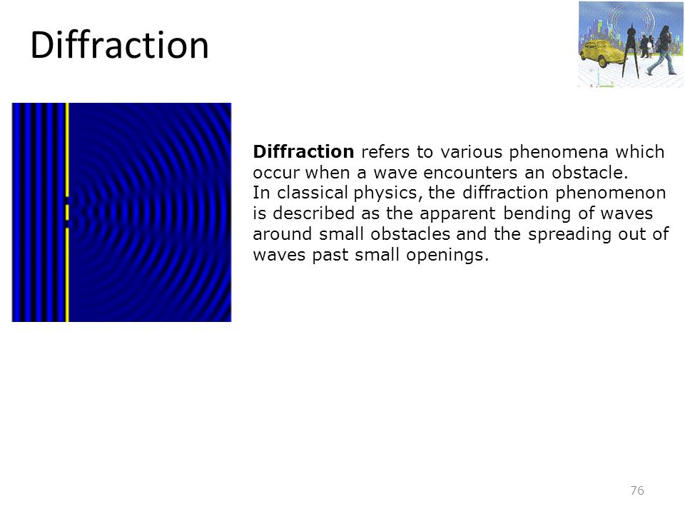 Diffraction Diffraction refers to various phenomena which occur when a wave encounters an obstacle.