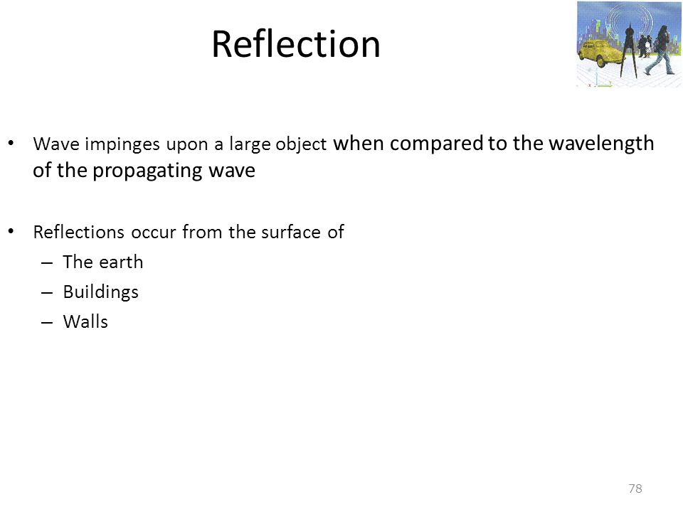 Reflection Wave impinges upon a large object when compared to the wavelength of the propagating wave.