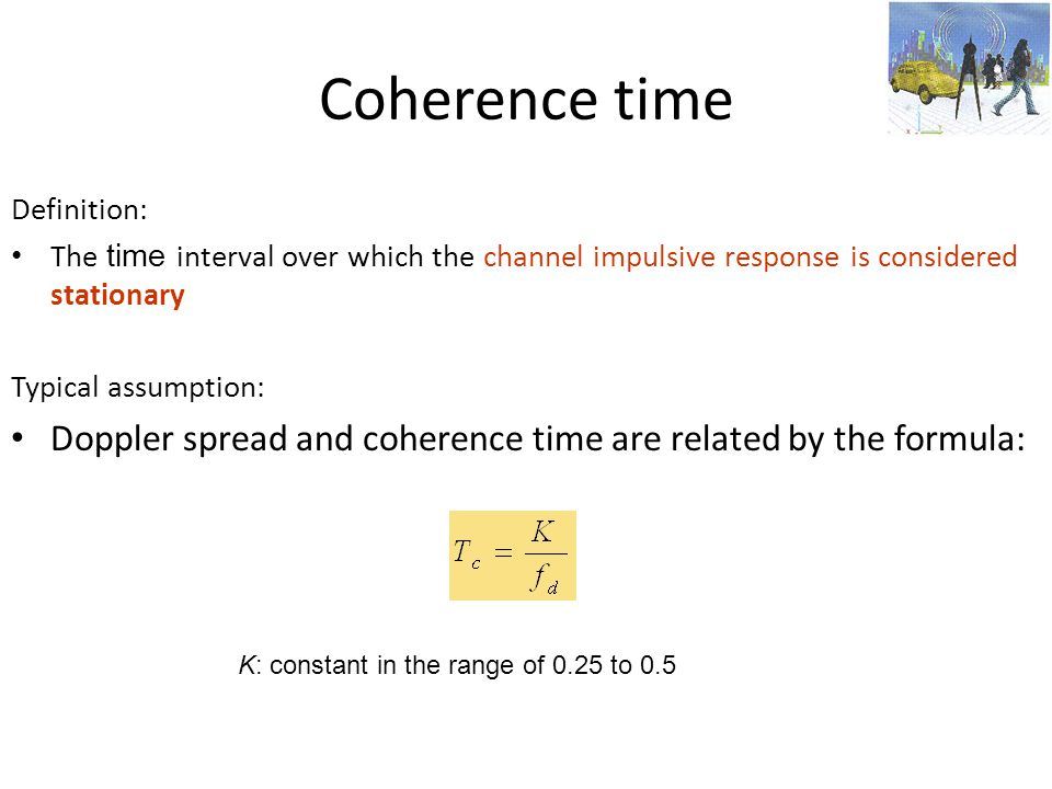 Coherence time Definition: The time interval over which the channel impulsive response is considered stationary.