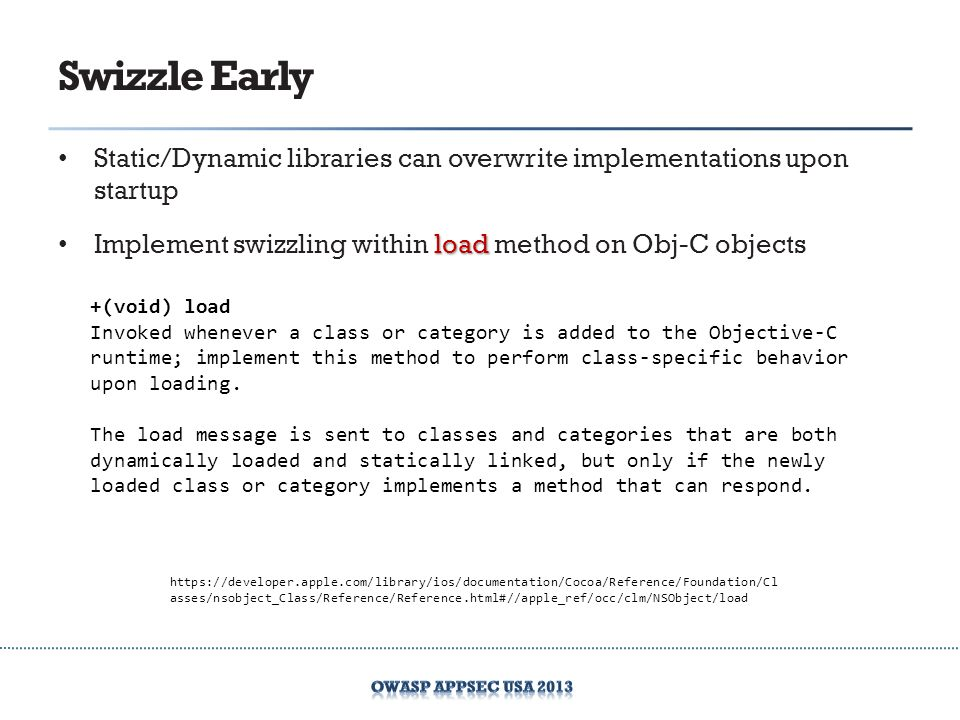 Swizzle Early Static/Dynamic libraries can overwrite implementations upon startup. Implement swizzling within load method on Obj-C objects.