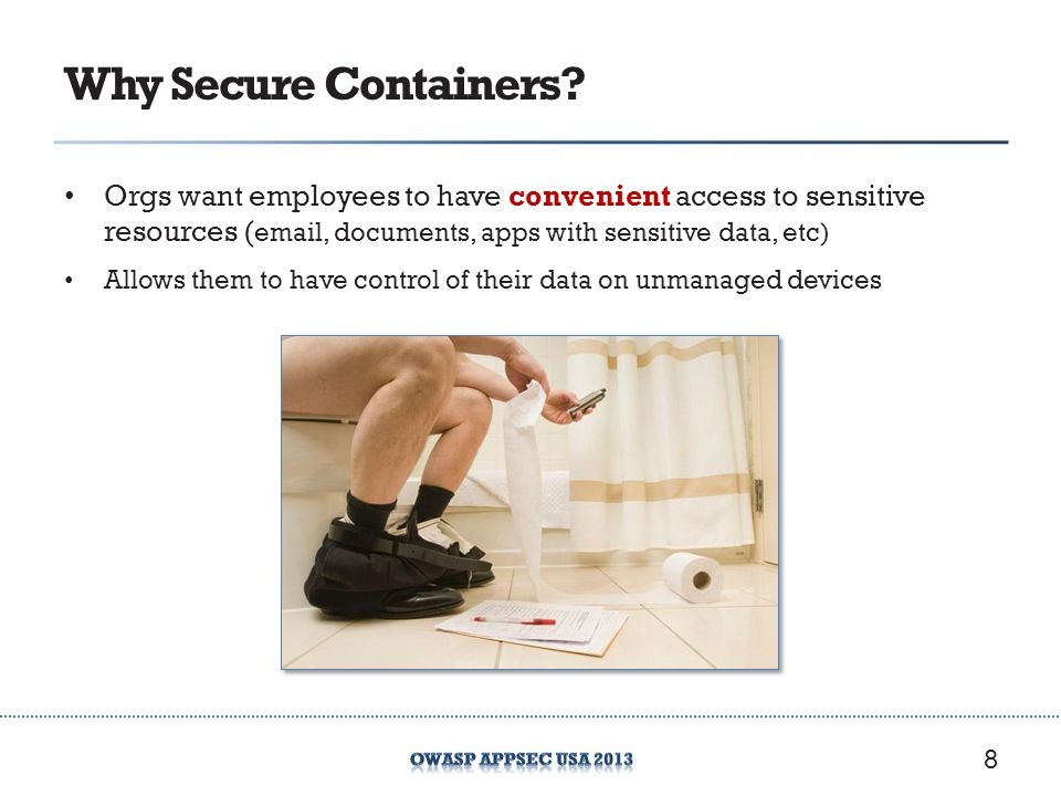 Why Secure Containers Orgs want employees to have convenient access to sensitive resources ( , documents, apps with sensitive data, etc)