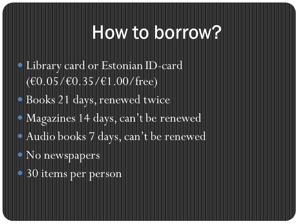 How to borrow Library card or Estonian ID-card (€0.05/€0.35/€1.00/free) Books 21 days, renewed twice.