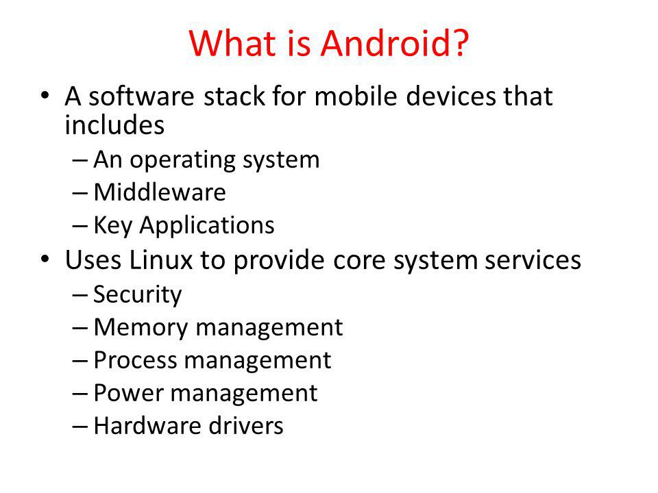 What is Android A software stack for mobile devices that includes