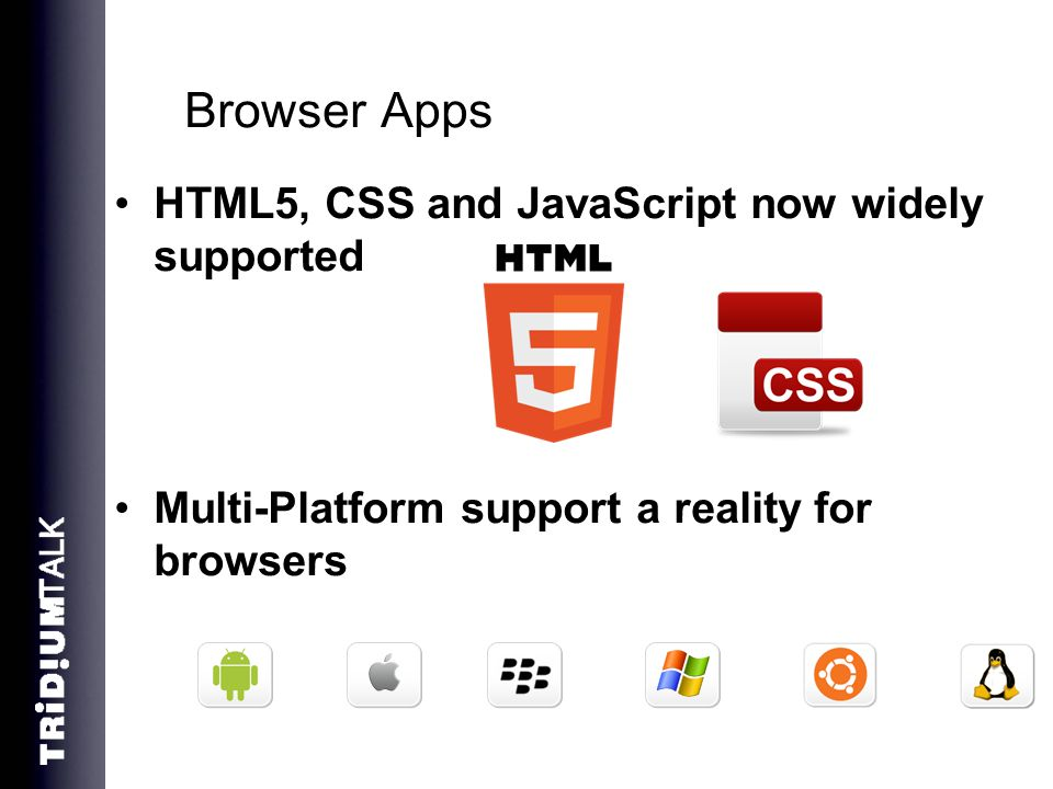 Browser Apps HTML5, CSS and JavaScript now widely supported