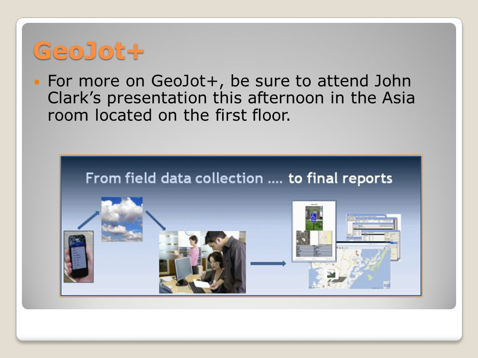 GeoJot+ For more on GeoJot+, be sure to attend John Clark's presentation this afternoon in the Asia room located on the first floor.