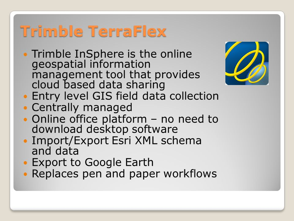 Trimble TerraFlex Trimble InSphere is the online geospatial information management tool that provides cloud based data sharing.
