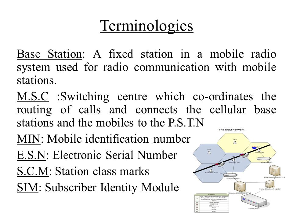 Terminologies Base Station: A fixed station in a mobile radio system used for radio communication with mobile stations.