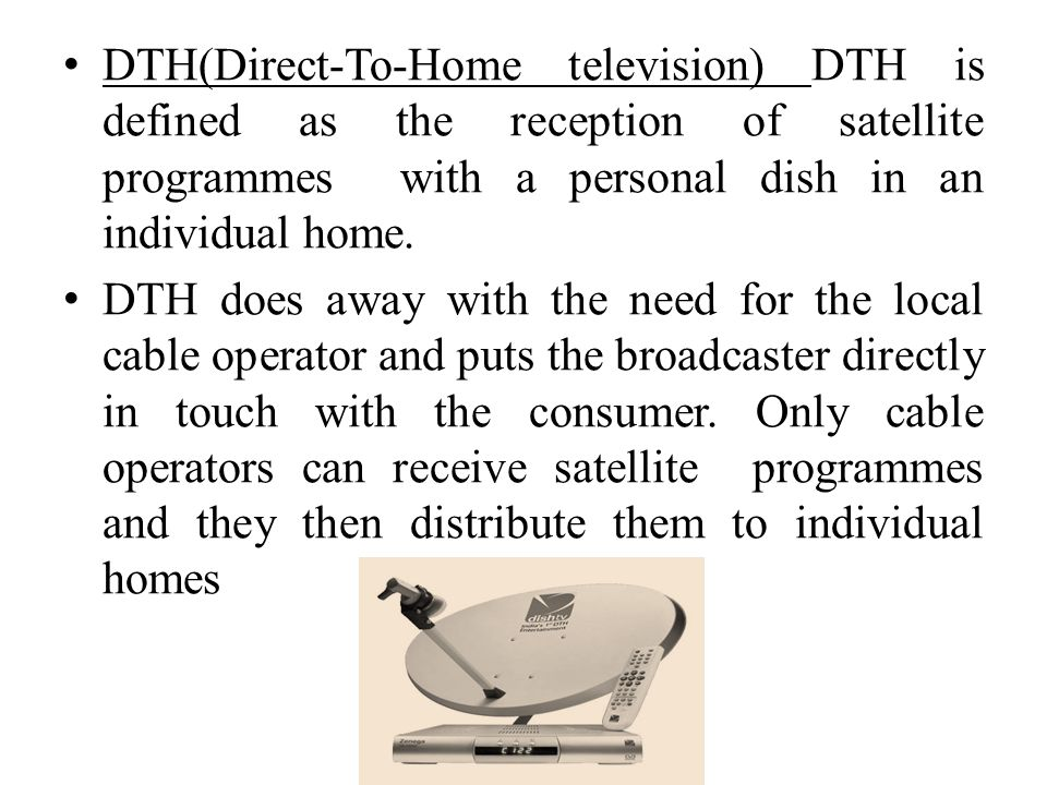 DTH(Direct-To-Home television) DTH is defined as the reception of satellite programmes with a personal dish in an individual home.