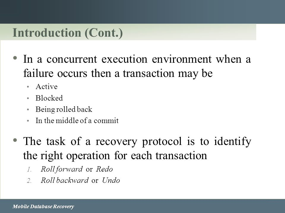 Introduction (Cont.) In a concurrent execution environment when a failure occurs then a transaction may be.