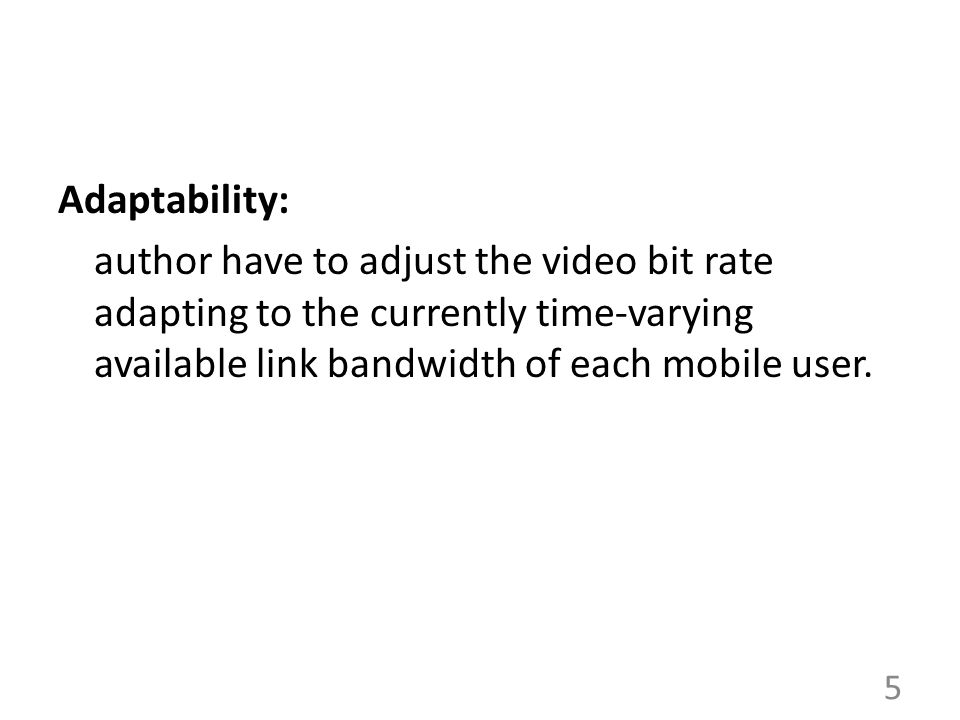 Adaptability: author have to adjust the video bit rate adapting to the currently time-varying available link bandwidth of each mobile user.
