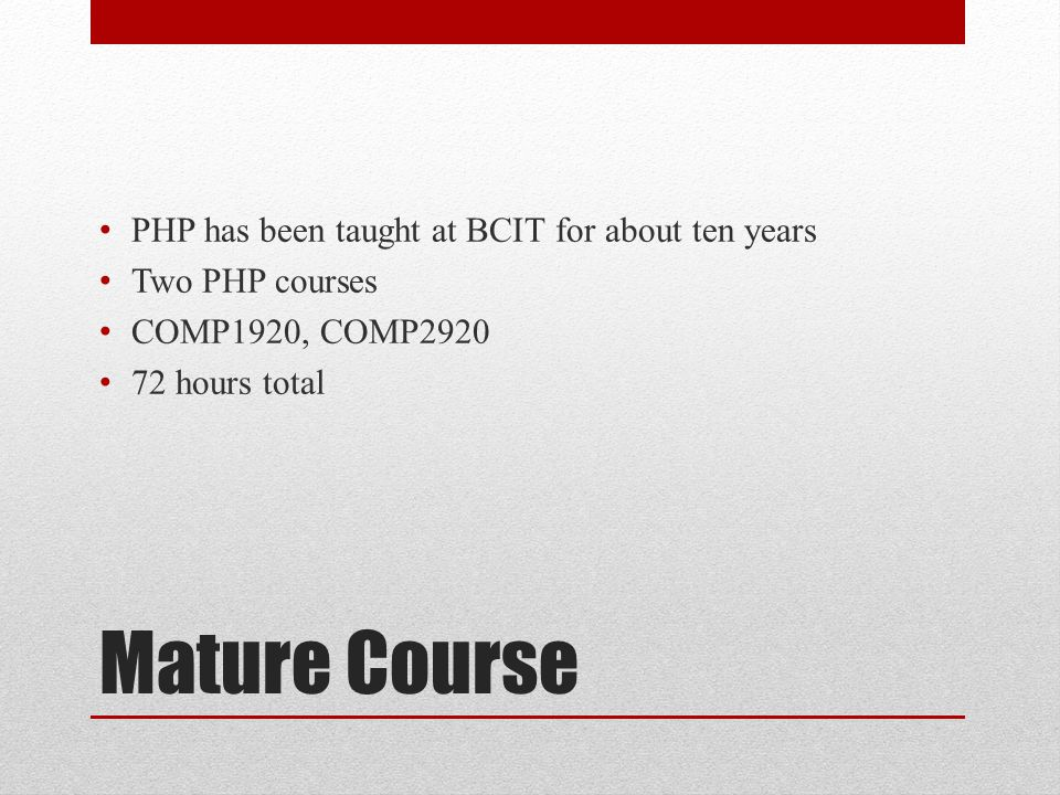 Mature Course PHP has been taught at BCIT for about ten years