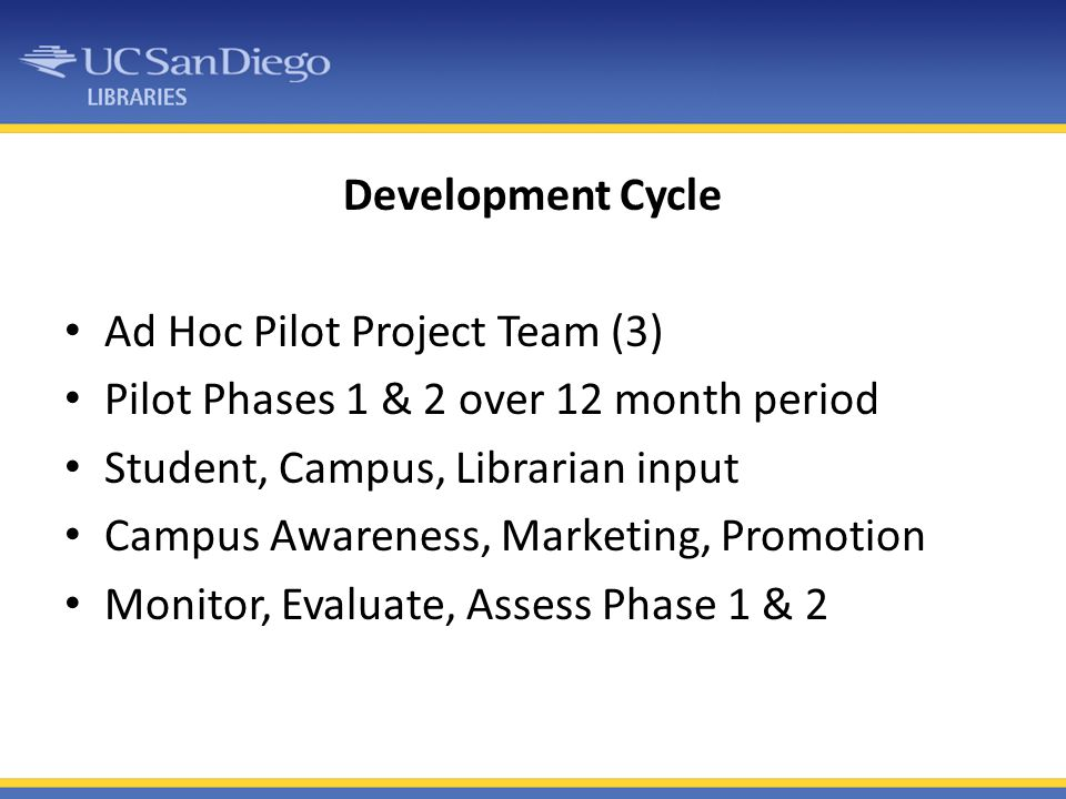 Development Cycle Ad Hoc Pilot Project Team (3) Pilot Phases 1 & 2 over 12 month period. Student, Campus, Librarian input.