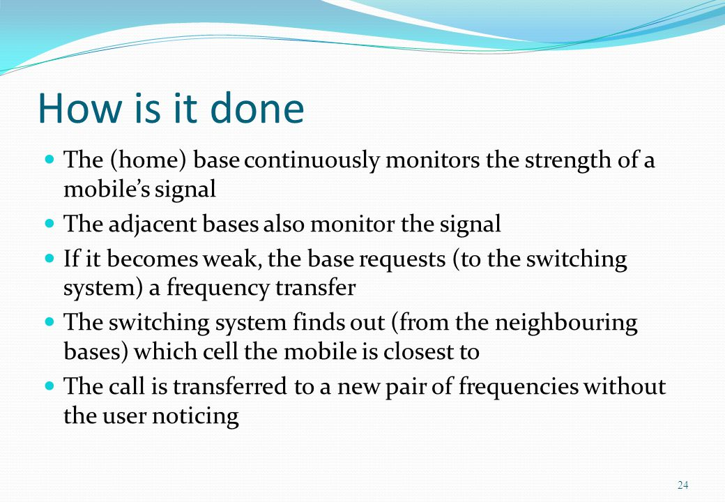 How is it done The (home) base continuously monitors the strength of a mobile's signal. The adjacent bases also monitor the signal.