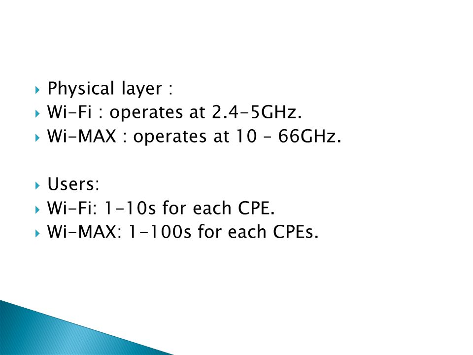 Physical layer : Wi-Fi : operates at 2.4-5GHz. Wi-MAX : operates at 10 – 66GHz. Users: Wi-Fi: 1-10s for each CPE.
