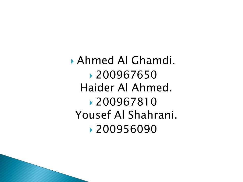 Ahmed Al Ghamdi. 200967650 Haider Al Ahmed. 200967810 Yousef Al Shahrani. 200956090