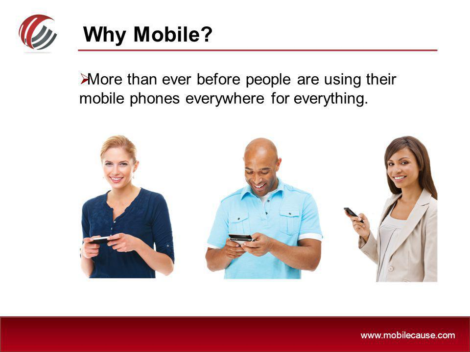 Why Mobile More than ever before people are using their mobile phones everywhere for everything.