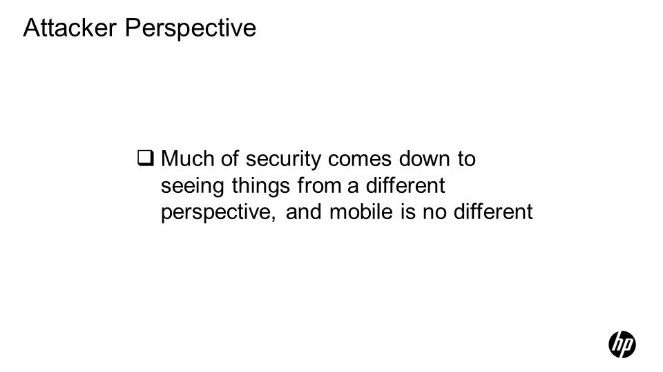 Attacker Perspective Much of security comes down to seeing things from a different perspective, and mobile is no different.
