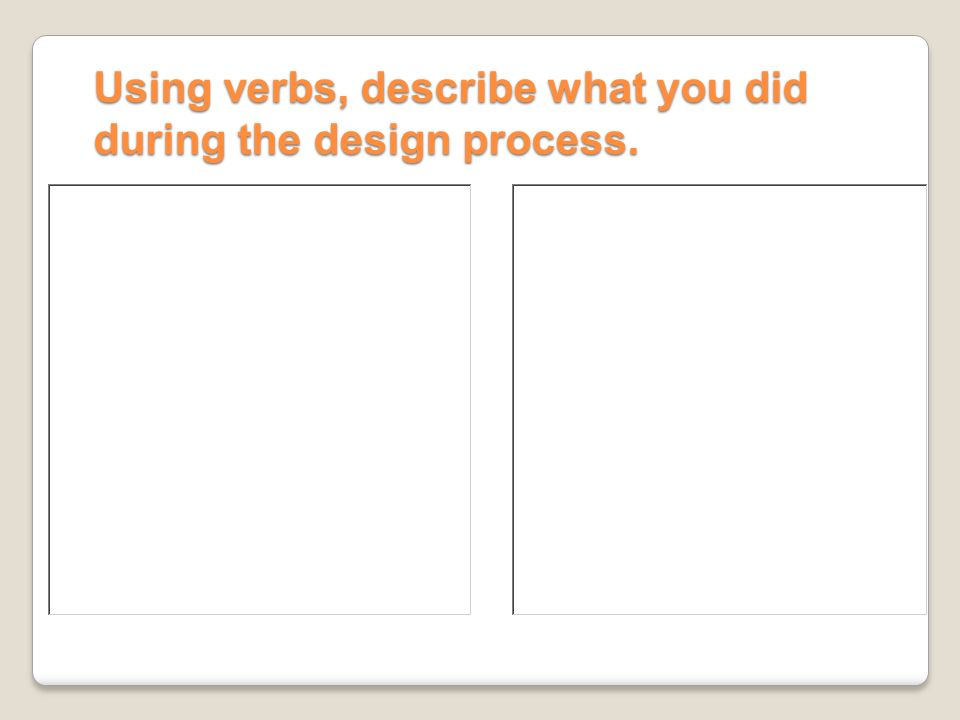 Using verbs, describe what you did during the design process.
