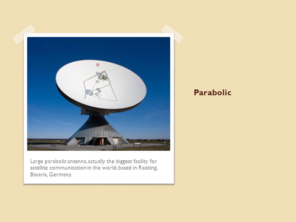 Parabolic The parabolic antenna uses a dish to concentrate the radio signal from a wide area into a small area for reception.