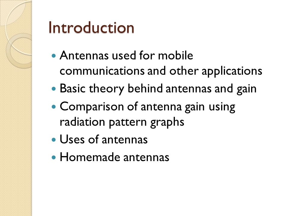 Introduction Antennas used for mobile communications and other applications. Basic theory behind antennas and gain.
