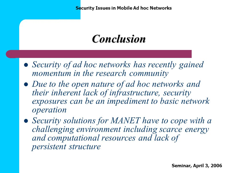 Conclusion Security of ad hoc networks has recently gained momentum in the research community.