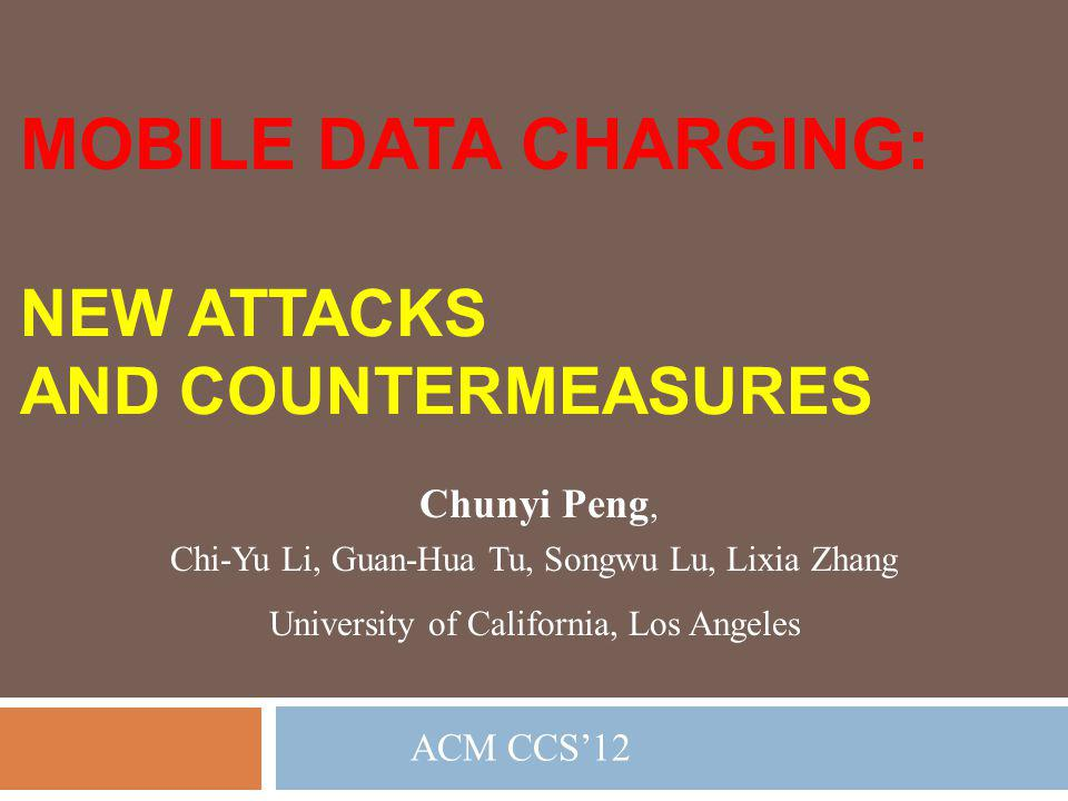 MOBILE DATA CHARGING: NEW ATTACKS AND COUNTERMEASURES Chunyi Peng,