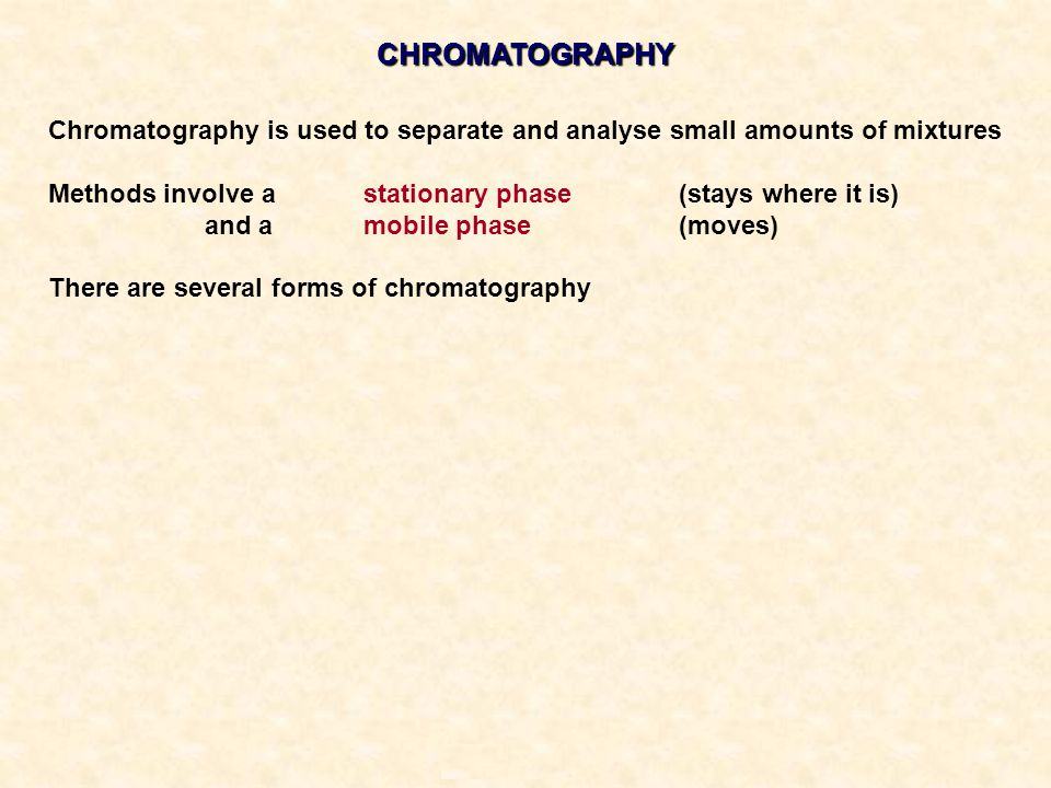 CHROMATOGRAPHY Chromatography is used to separate and analyse small amounts of mixtures. Methods involve a stationary phase (stays where it is)