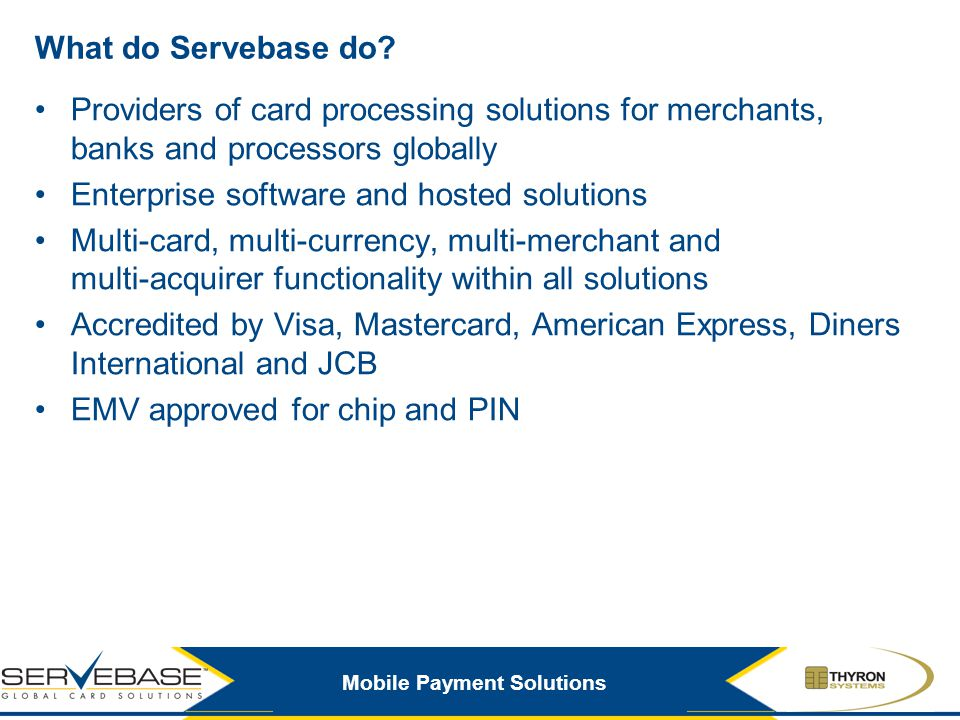 What do Servebase do Providers of card processing solutions for merchants, banks and processors globally.