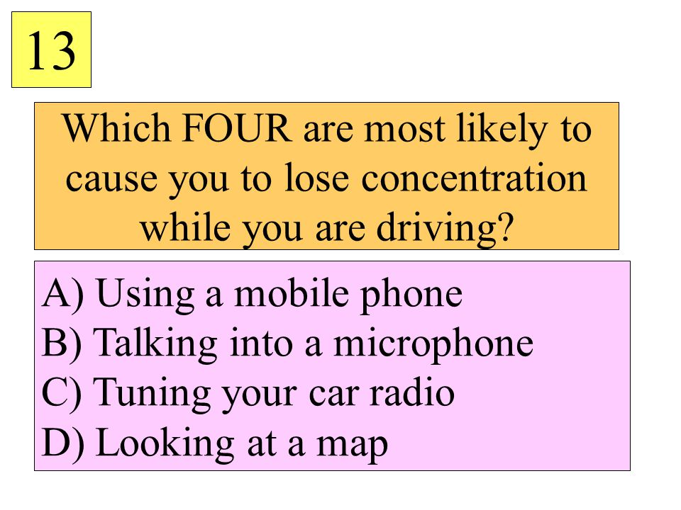 13 Which FOUR are most likely to cause you to lose concentration while you are driving A) Using a mobile phone