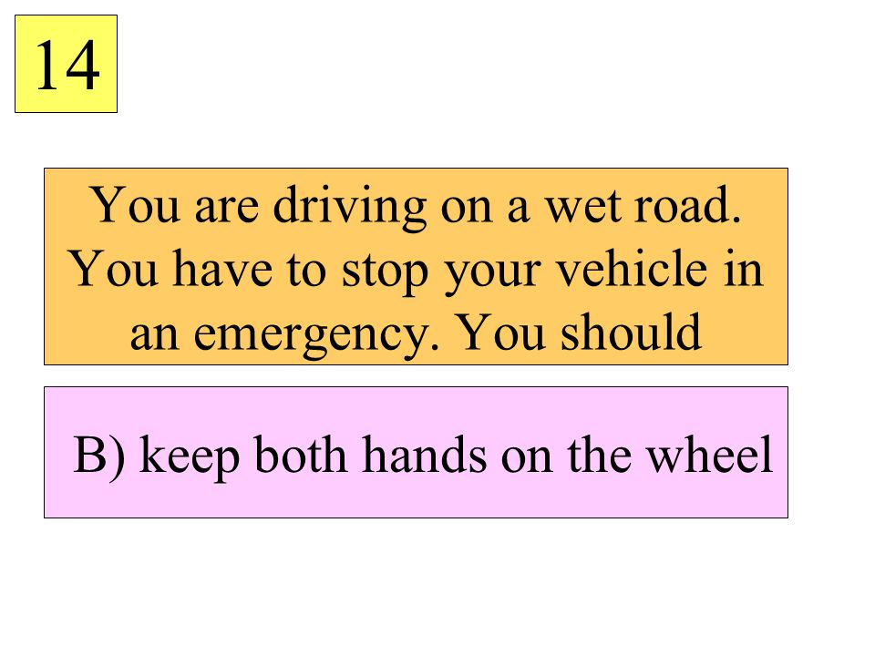 B) keep both hands on the wheel