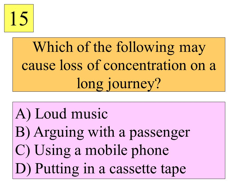 15 Which of the following may cause loss of concentration on a long journey A) Loud music. B) Arguing with a passenger.