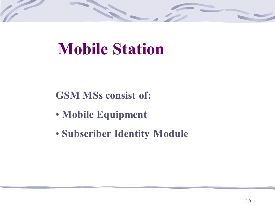 Mobile Station GSM MSs consist of: Mobile Equipment