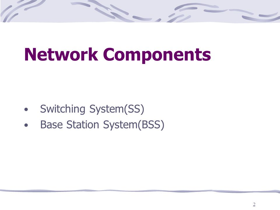 Network Components Switching System(SS) Base Station System(BSS)