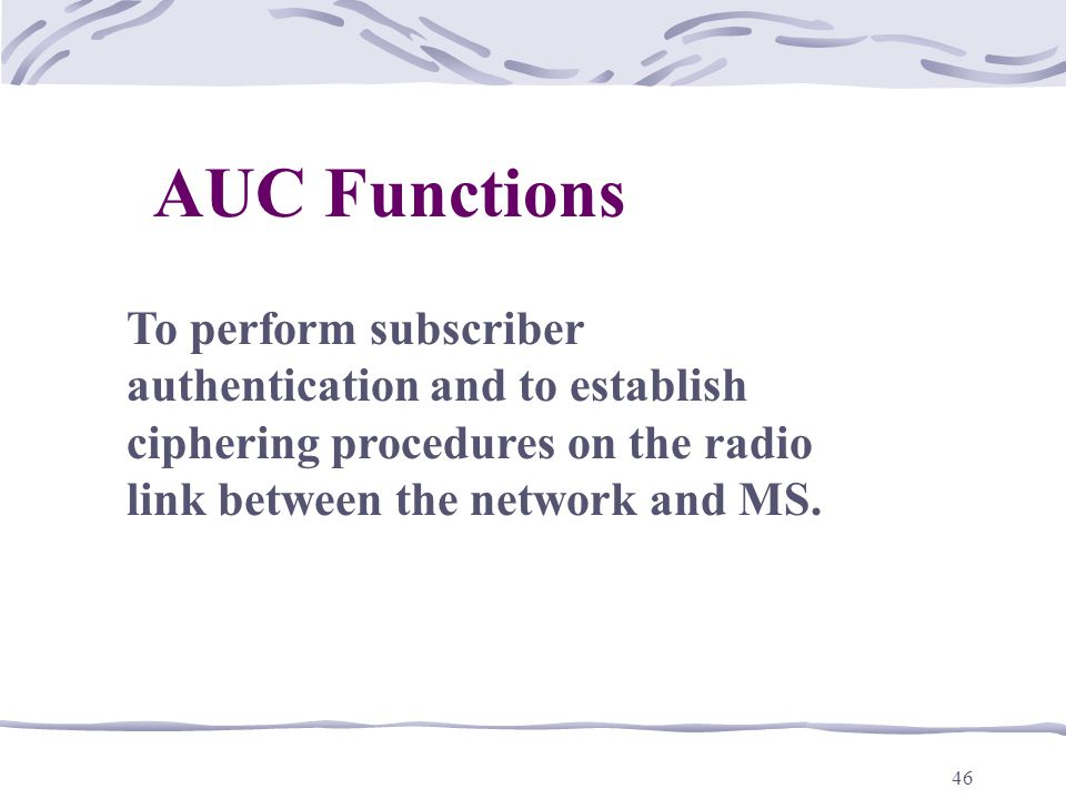 AUC Functions To perform subscriber authentication and to establish ciphering procedures on the radio link between the network and MS.