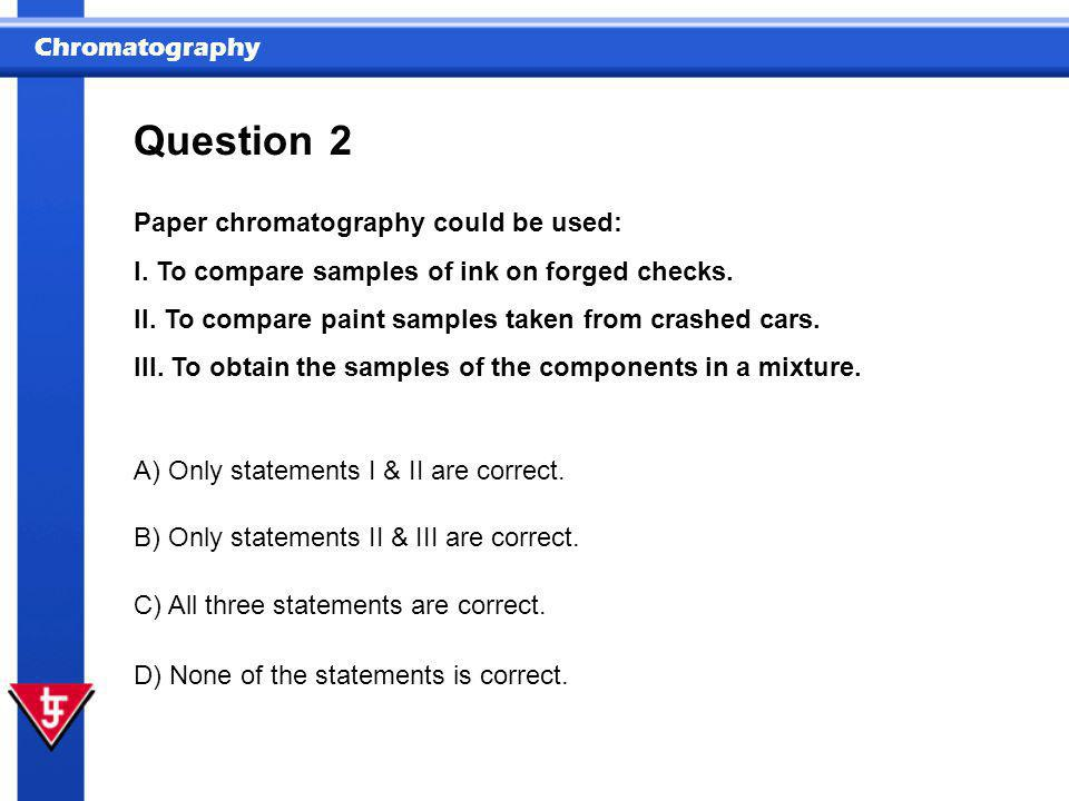 Question 2 Paper chromatography could be used: